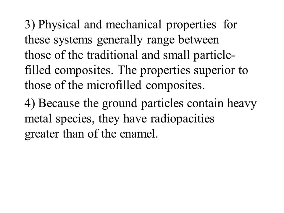 3) Physical and mechanical properties for these systems generally range between those of the traditional and small particle-filled composites. The properties superior to those of the microfilled composites.