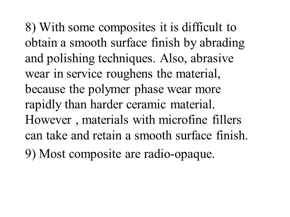 8) With some composites it is difficult to obtain a smooth surface finish by abrading and polishing techniques. Also, abrasive wear in service roughens the material, because the polymer phase wear more rapidly than harder ceramic material. However , materials with microfine fillers can take and retain a smooth surface finish.