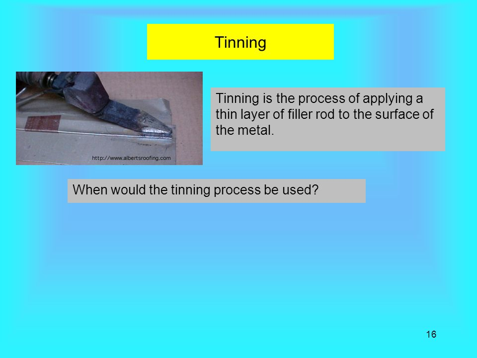 Tinning Tinning is the process of applying a thin layer of filler rod to the surface of the metal. When would the tinning process be used