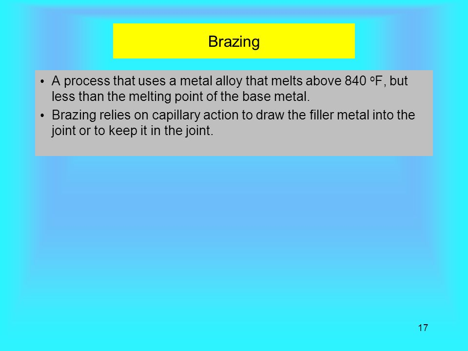 Brazing A process that uses a metal alloy that melts above 840 oF, but less than the melting point of the base metal.