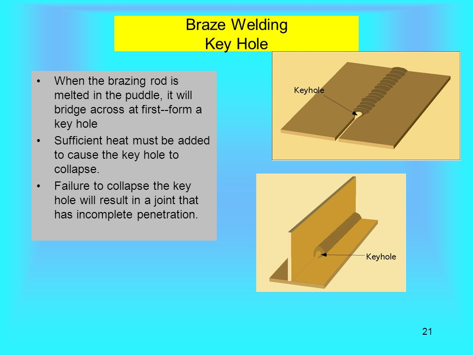 Braze Welding Key Hole When the brazing rod is melted in the puddle, it will bridge across at first--form a key hole.