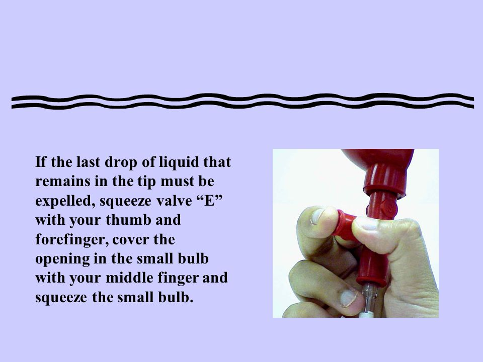If the last drop of liquid that remains in the tip must be expelled, squeeze valve E with your thumb and forefinger, cover the opening in the small bulb with your middle finger and squeeze the small bulb.
