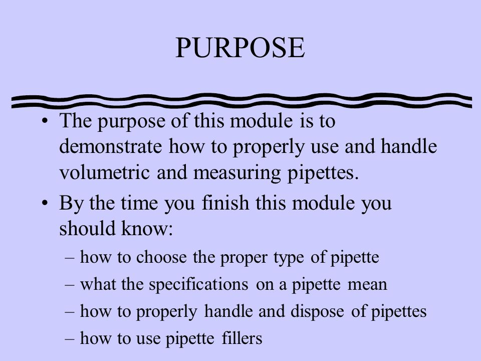 PURPOSE The purpose of this module is to demonstrate how to properly use and handle volumetric and measuring pipettes.