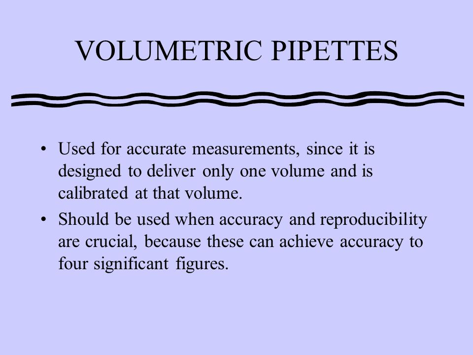 VOLUMETRIC PIPETTES Used for accurate measurements, since it is designed to deliver only one volume and is calibrated at that volume.