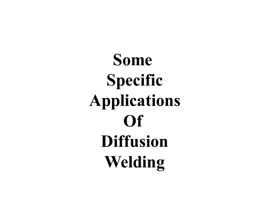 Some Specific Applications Of Diffusion Welding