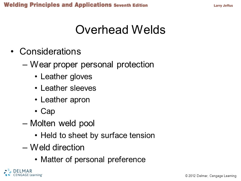 Overhead Welds Considerations Wear proper personal protection