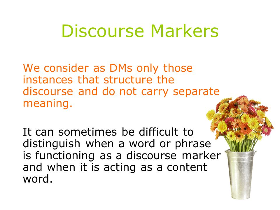 Discourse Markers We consider as DMs only those instances that structure the discourse and do not carry separate meaning.