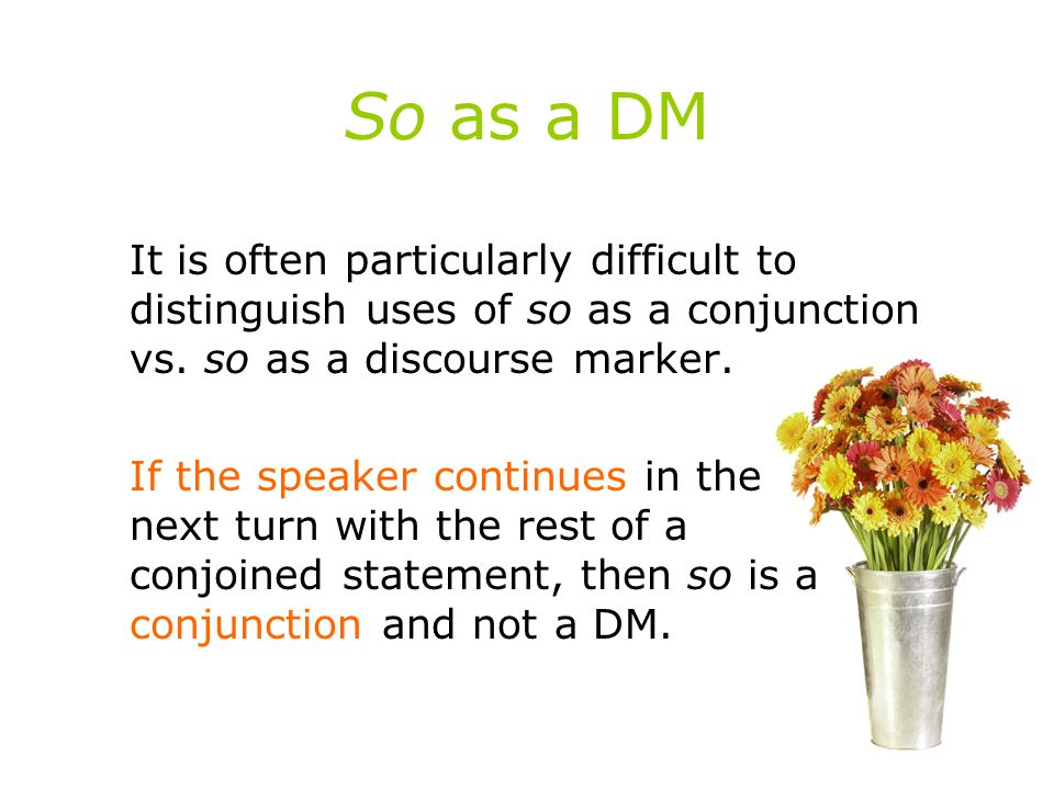 So as a DM It is often particularly difficult to distinguish uses of so as a conjunction vs. so as a discourse marker.