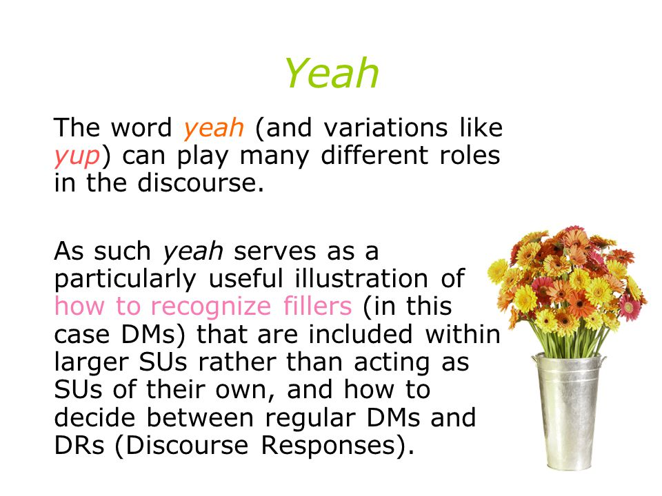 Yeah The word yeah (and variations like yup) can play many different roles in the discourse.