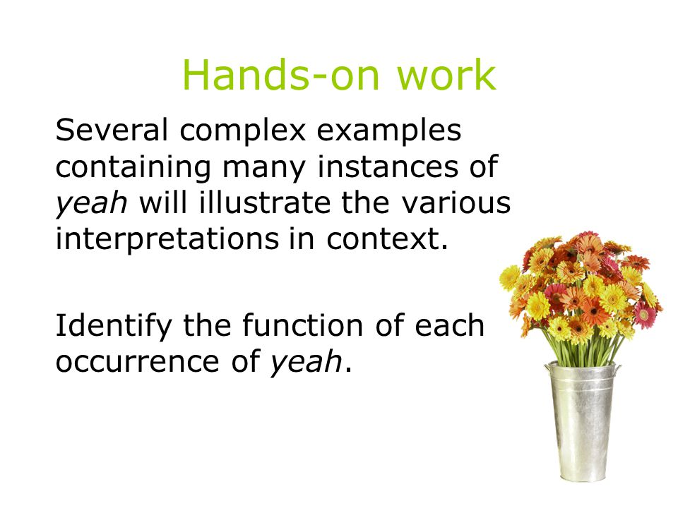 Hands-on work Several complex examples containing many instances of yeah will illustrate the various interpretations in context.