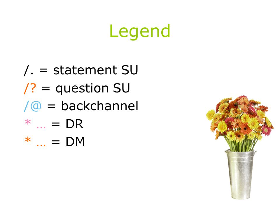 Legend /. = statement SU / = question SU /@ = backchannel * … = DR