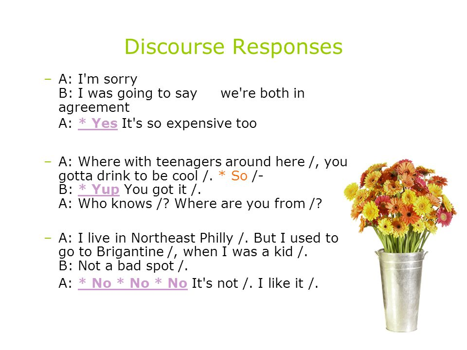 Discourse Responses A: I m sorry / B: I was going to say /, we re both in agreement /. A: * Yes It s so expensive too /.