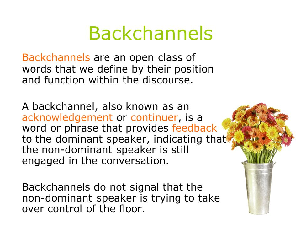 Backchannels Backchannels are an open class of words that we define by their position and function within the discourse.