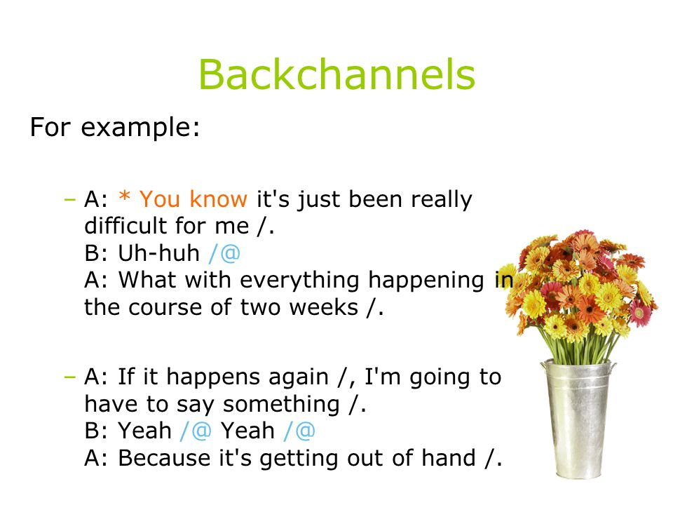 Backchannels For example: