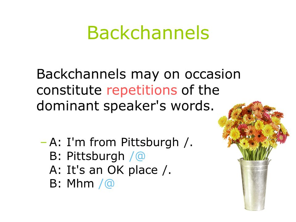 Backchannels Backchannels may on occasion constitute repetitions of the dominant speaker s words.