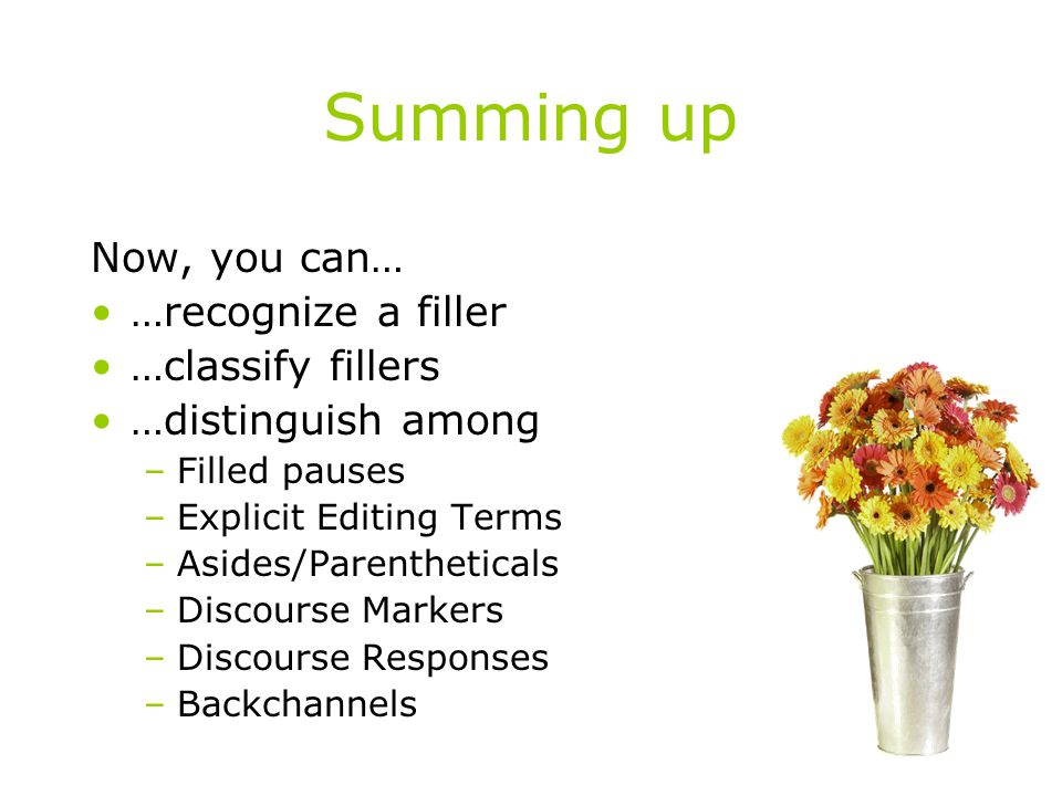 Summing up Now, you can… …recognize a filler …classify fillers