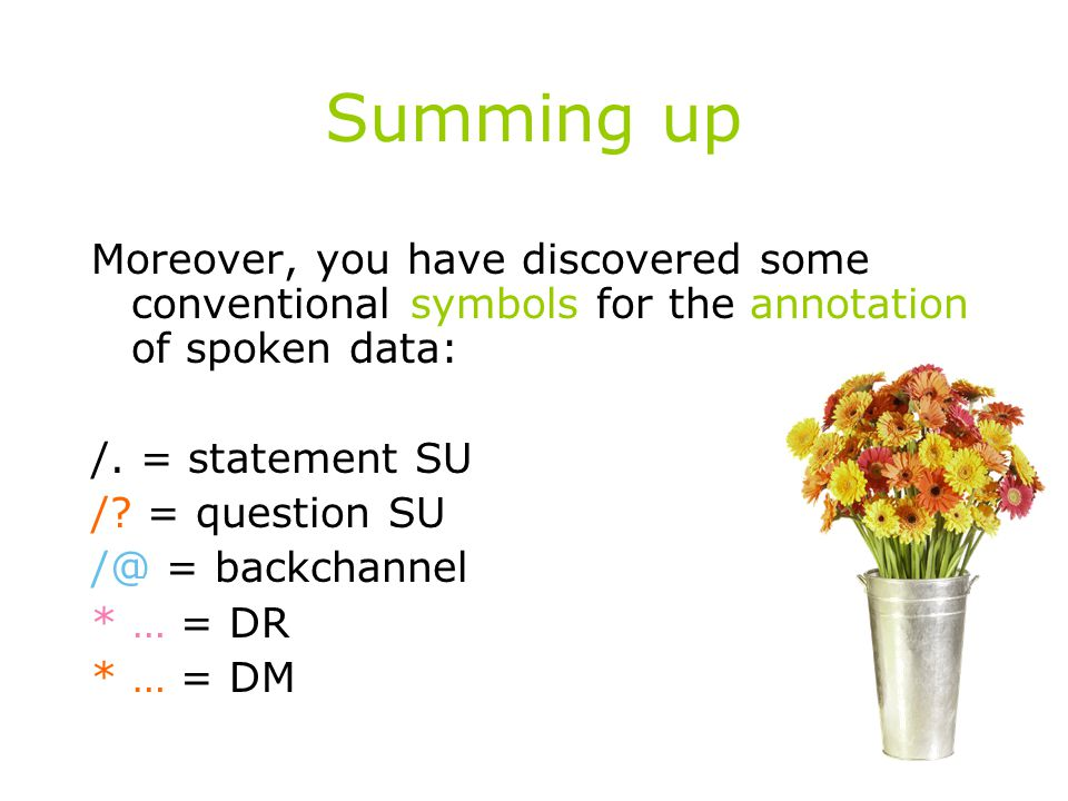 Summing up Moreover, you have discovered some conventional symbols for the annotation of spoken data: