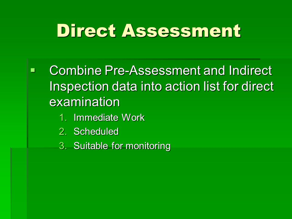 Direct Assessment Combine Pre-Assessment and Indirect Inspection data into action list for direct examination.