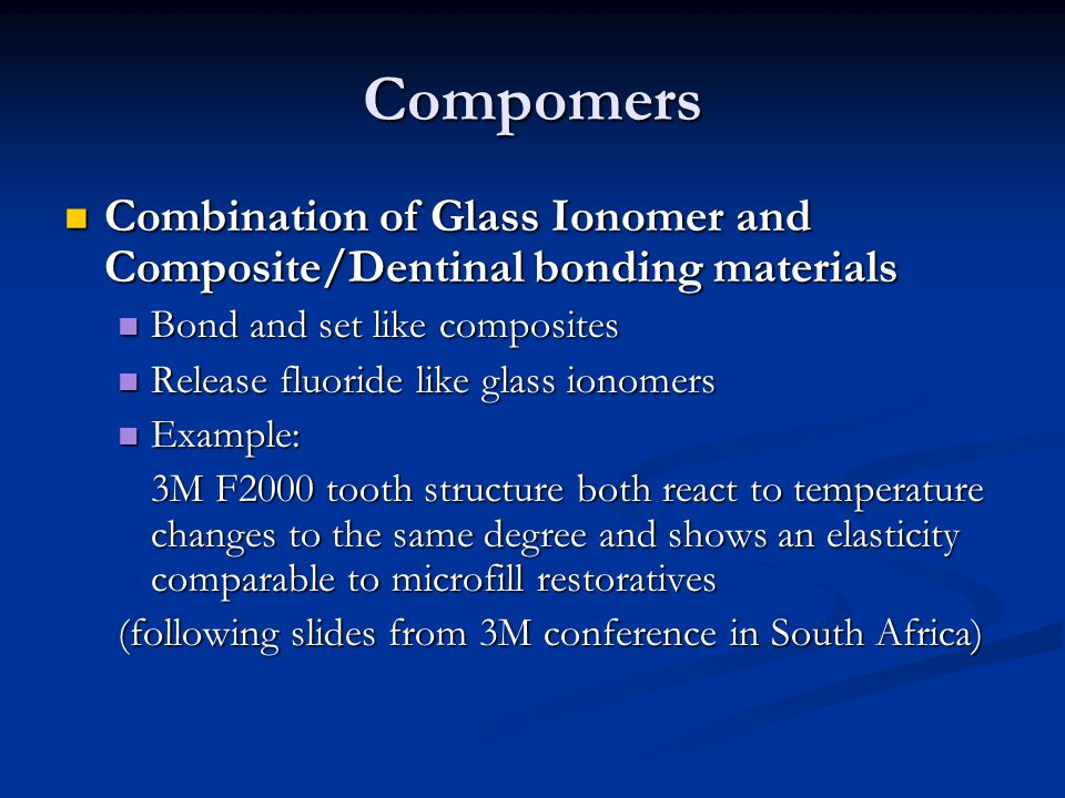 Compomers Combination of Glass Ionomer and Composite/Dentinal bonding materials. Bond and set like composites.