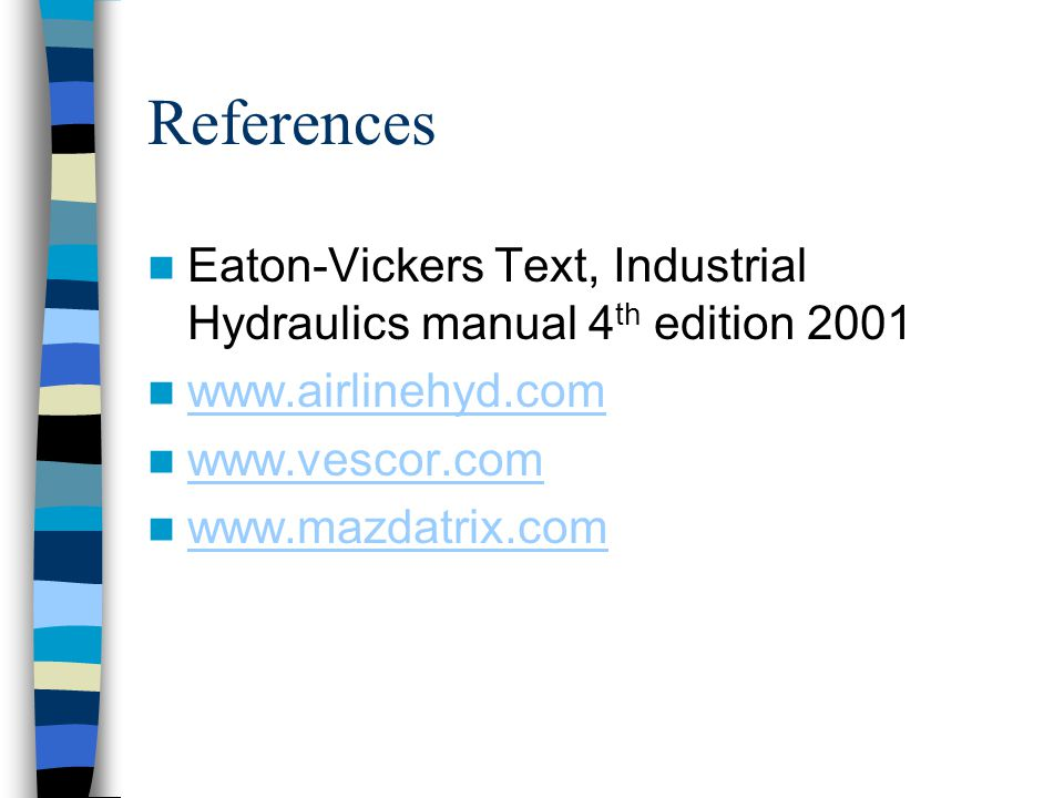 References Eaton-Vickers Text, Industrial Hydraulics manual 4th edition 2001. www.airlinehyd.com. www.vescor.com.