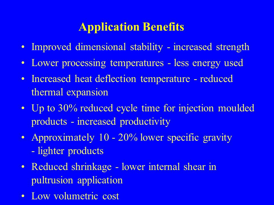 Application Benefits Improved dimensional stability - increased strength. Lower processing temperatures - less energy used.