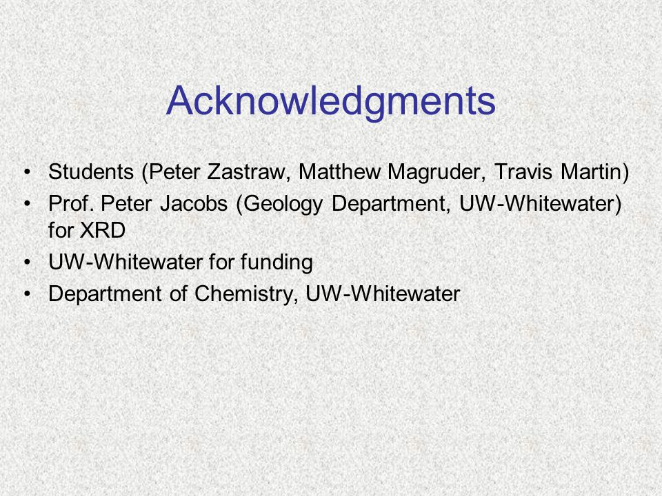 Acknowledgments Students (Peter Zastraw, Matthew Magruder, Travis Martin) Prof. Peter Jacobs (Geology Department, UW-Whitewater) for XRD.