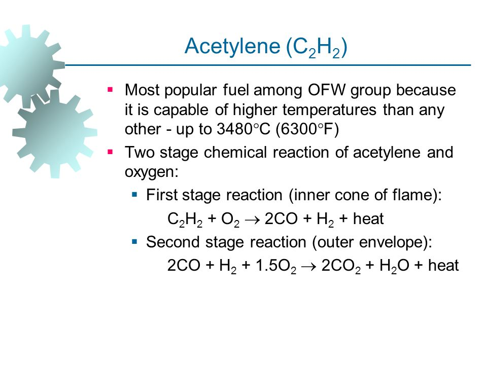 Acetylene (C2H2) Most popular fuel among OFW group because it is capable of higher temperatures than any other ‑ up to 3480C (6300F)