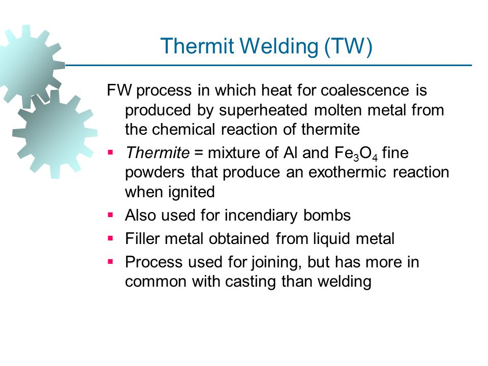 Thermit Welding (TW) FW process in which heat for coalescence is produced by superheated molten metal from the chemical reaction of thermite.