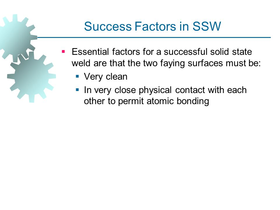 Success Factors in SSW Essential factors for a successful solid state weld are that the two faying surfaces must be: