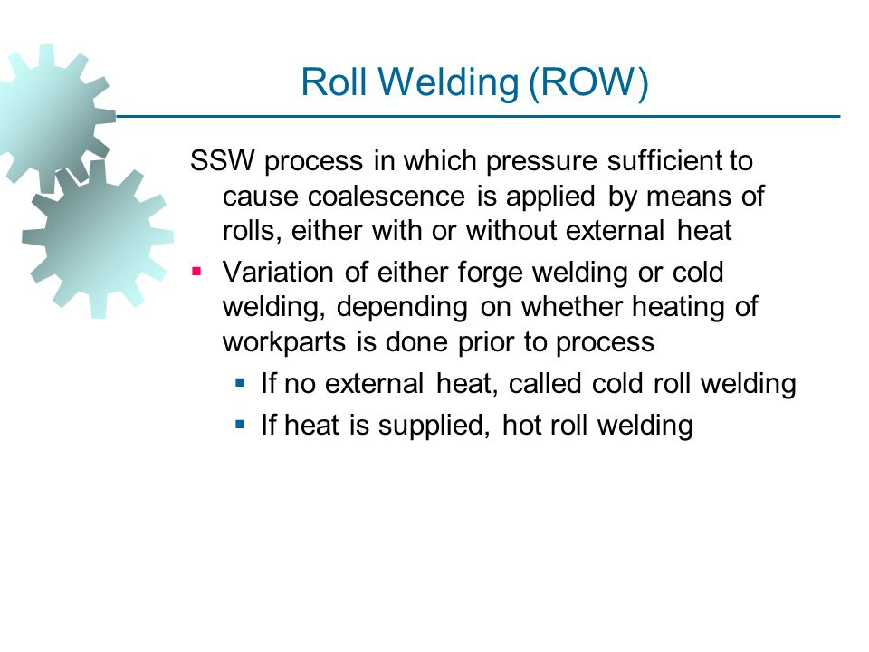 Roll Welding (ROW) SSW process in which pressure sufficient to cause coalescence is applied by means of rolls, either with or without external heat.