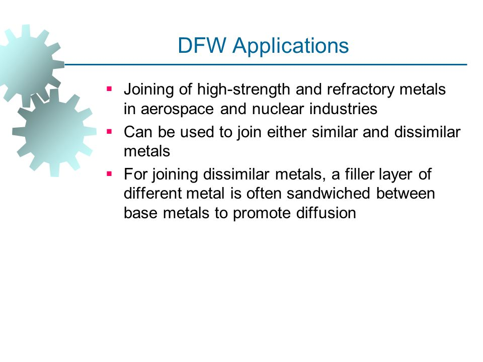 DFW Applications Joining of high‑strength and refractory metals in aerospace and nuclear industries.