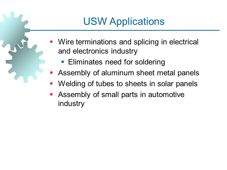 USW Applications Wire terminations and splicing in electrical and electronics industry. Eliminates need for soldering.