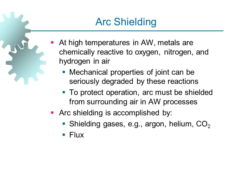 Arc Shielding At high temperatures in AW, metals are chemically reactive to oxygen, nitrogen, and hydrogen in air.