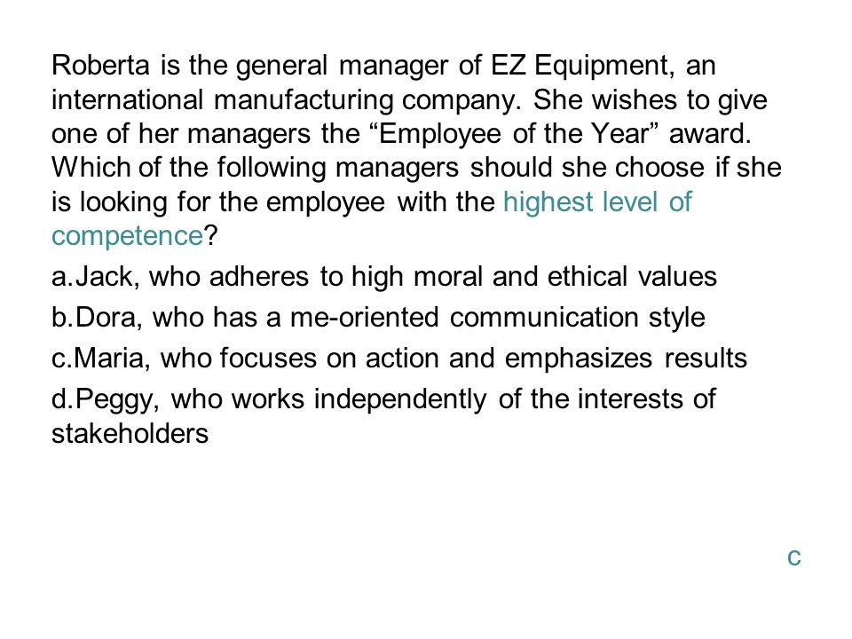 Roberta is the general manager of EZ Equipment, an international manufacturing company. She wishes to give one of her managers the Employee of the Year award. Which of the following managers should she choose if she is looking for the employee with the highest level of competence