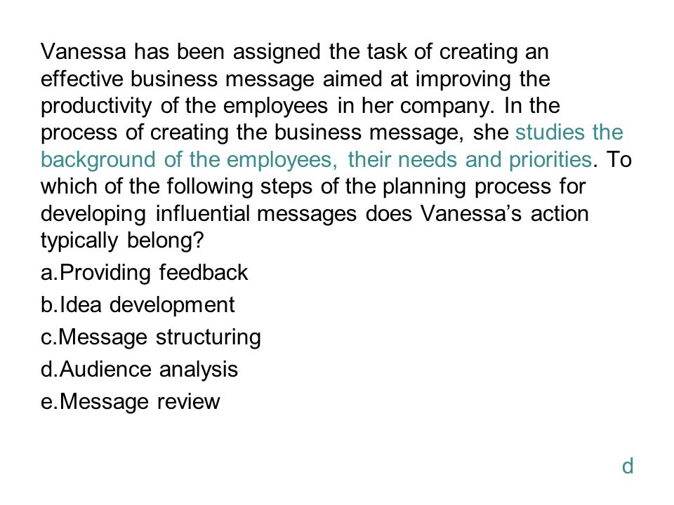 Vanessa has been assigned the task of creating an effective business message aimed at improving the productivity of the employees in her company. In the process of creating the business message, she studies the background of the employees, their needs and priorities. To which of the following steps of the planning process for developing influential messages does Vanessa's action typically belong