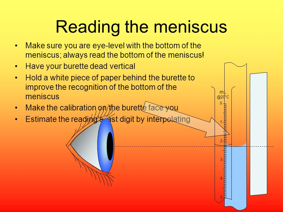 Reading the meniscus Make sure you are eye-level with the bottom of the meniscus; always read the bottom of the meniscus!