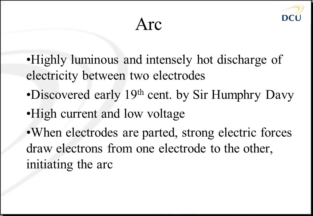 Arc Highly luminous and intensely hot discharge of electricity between two electrodes. Discovered early 19th cent. by Sir Humphry Davy.