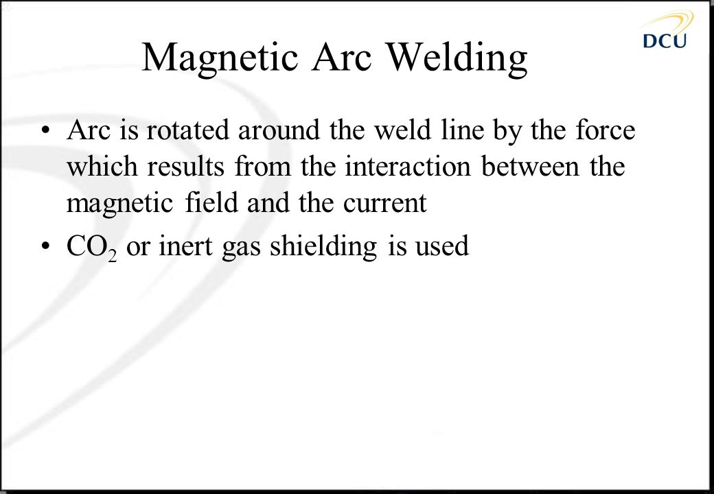 Magnetic Arc Welding Arc is rotated around the weld line by the force which results from the interaction between the magnetic field and the current.