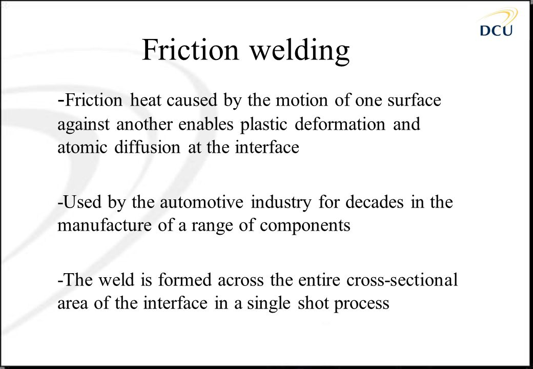Friction welding -Friction heat caused by the motion of one surface against another enables plastic deformation and atomic diffusion at the interface.