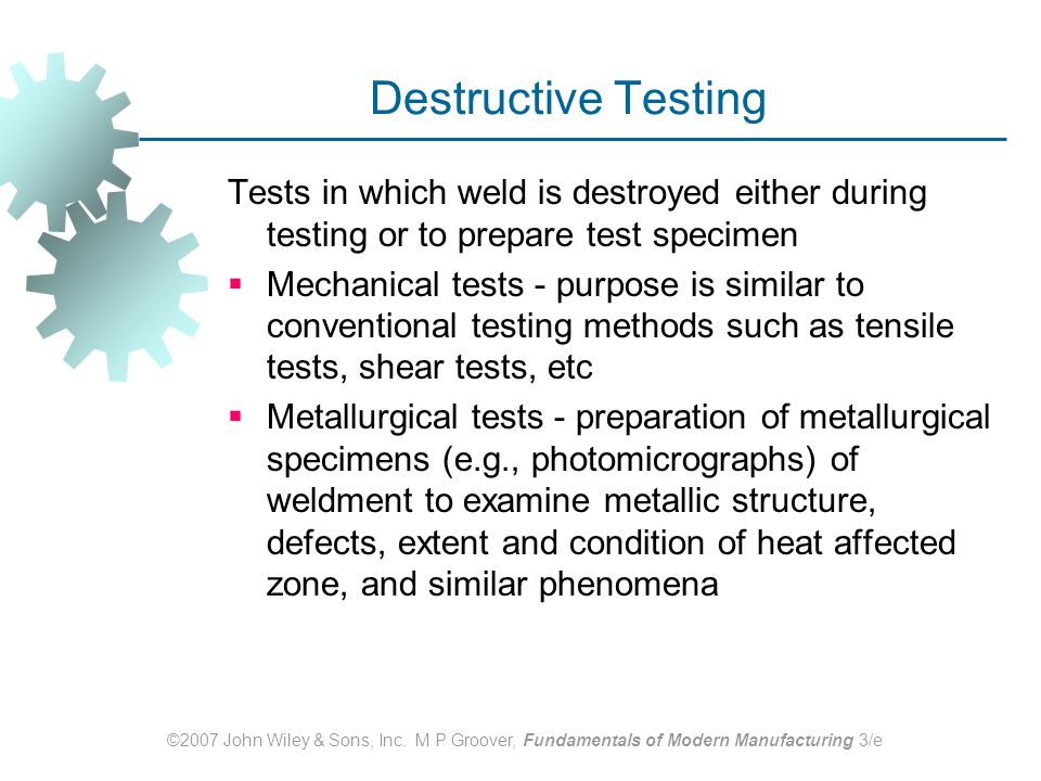 Destructive Testing Tests in which weld is destroyed either during testing or to prepare test specimen.