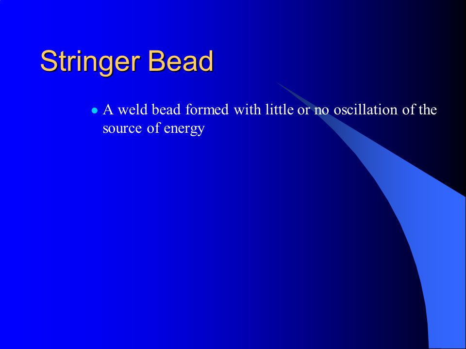 Stringer Bead A weld bead formed with little or no oscillation of the source of energy
