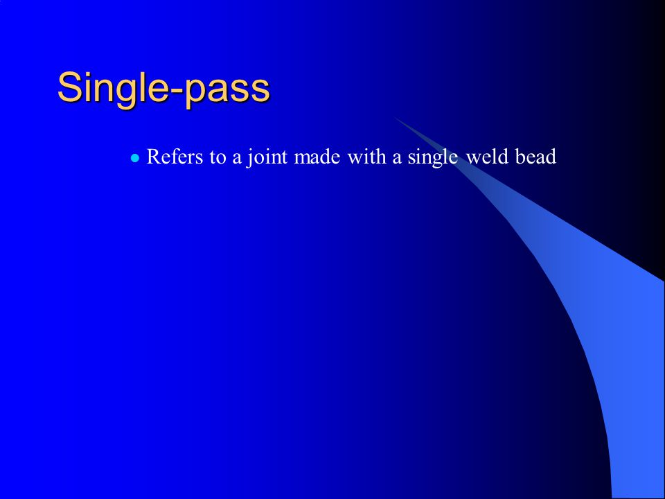 Single-pass Refers to a joint made with a single weld bead