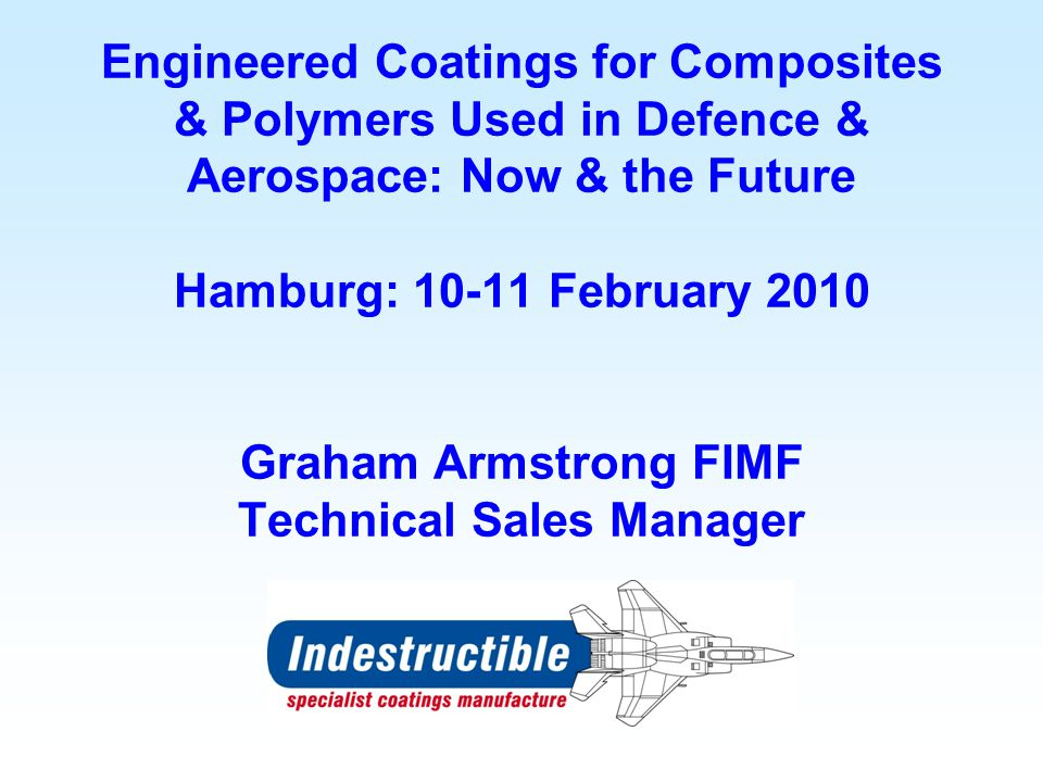 Engineered Coatings for Composites & Polymers Used in Defence & Aerospace: Now & the Future Hamburg: 10-11 February 2010 Graham Armstrong FIMF Technical Sales Manager
