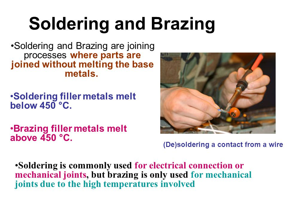 Soldering and Brazing Soldering and Brazing are joining processes where parts are joined without melting the base metals.