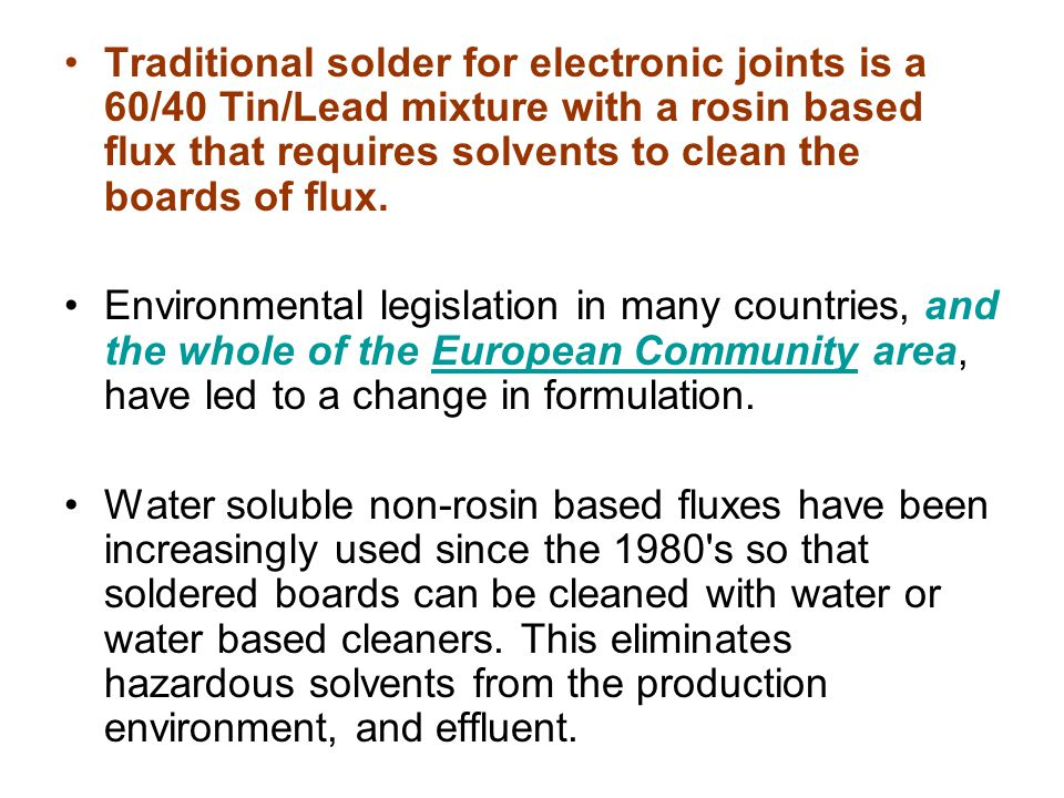 Traditional solder for electronic joints is a 60/40 Tin/Lead mixture with a rosin based flux that requires solvents to clean the boards of flux.