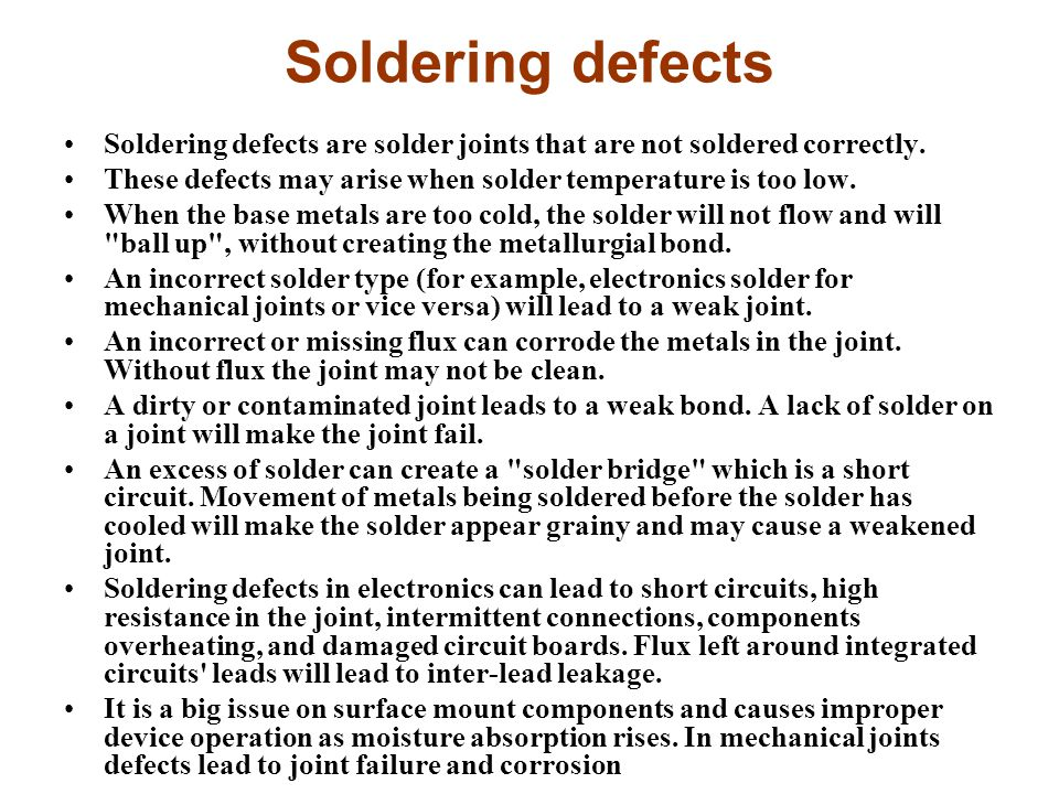 Soldering defects Soldering defects are solder joints that are not soldered correctly. These defects may arise when solder temperature is too low.