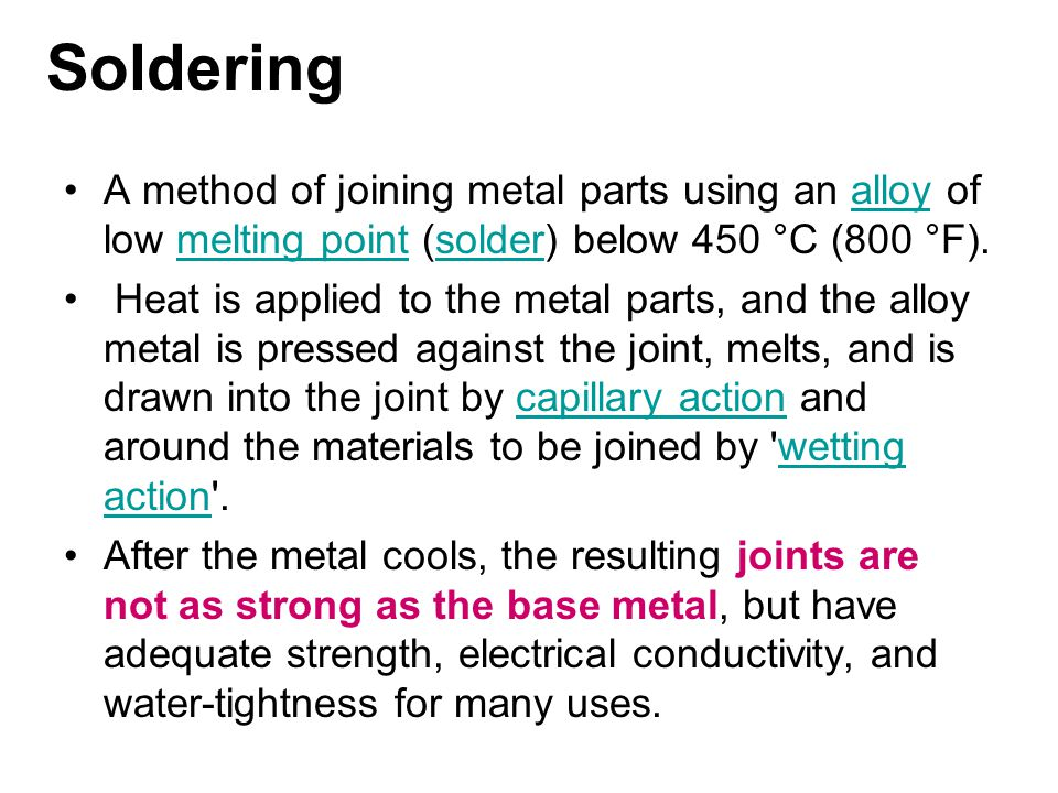Soldering A method of joining metal parts using an alloy of low melting point (solder) below 450 °C (800 °F).