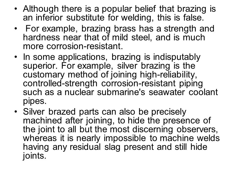 Although there is a popular belief that brazing is an inferior substitute for welding, this is false.