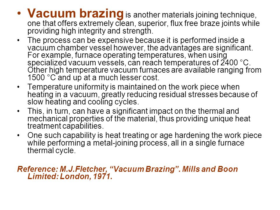 Vacuum brazing is another materials joining technique, one that offers extremely clean, superior, flux free braze joints while providing high integrity and strength.