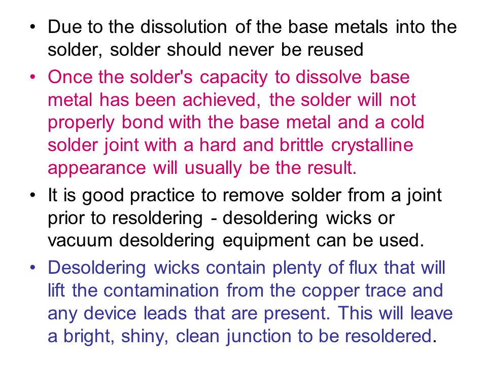Due to the dissolution of the base metals into the solder, solder should never be reused